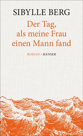Cover - Berg, Sibylle - Der Tag, als meine Frau einen Mann fand (Hanser)